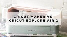 Cricut Maker vs Cricut Explore Air 2 Reviewed in 2021
